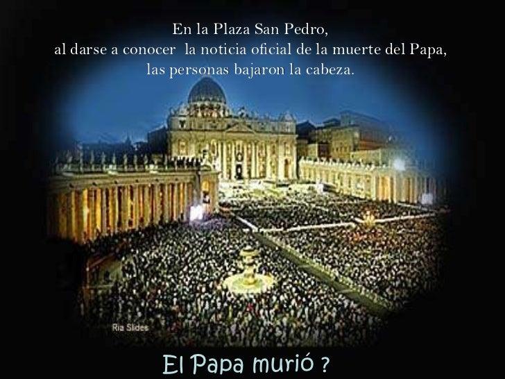 En la Plaza San Pedro,  al darse a conocer  la noticia oficial de la muerte del Papa,  las personas bajaron la cabeza.  El...