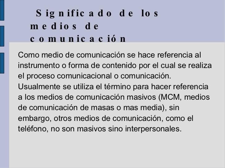 Significado de los medios de comunicación  Como medio de comunicación se hace referencia al instrumento o forma de conteni...