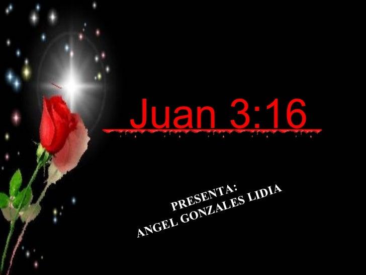 Juan 3:16   PRESENTA: ANGEL GONZALES LIDIA