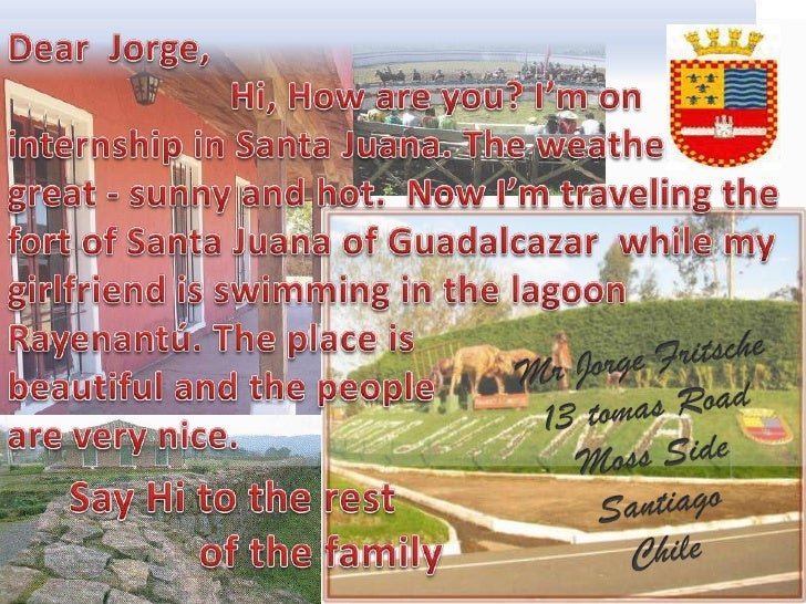 Dear  Jorge,  <br />Hi, How are you? I'moninternship in Santa Juana. Theweatherisgreat - sunny and hot.  NowI'mtravelingth...
