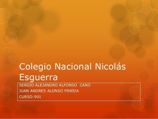 Colegio Nacional Nicolás Esguerra SERGIO ALEJANDRO ALFONSO CARO JUAN ANDRES ALONSO PINEDA CURSO:901