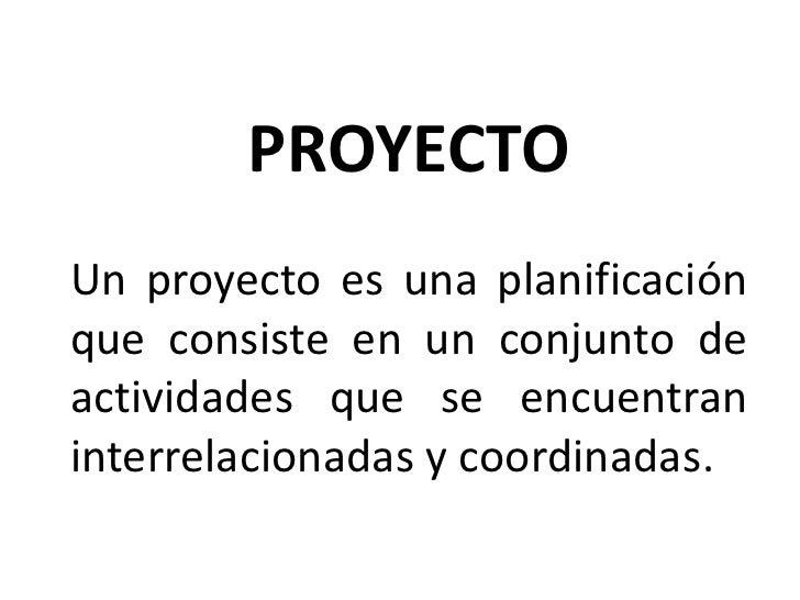 PROYECTOUn proyecto es una planificaciónque consiste en un conjunto deactividades que se encuentraninterrelacionadas y coo...