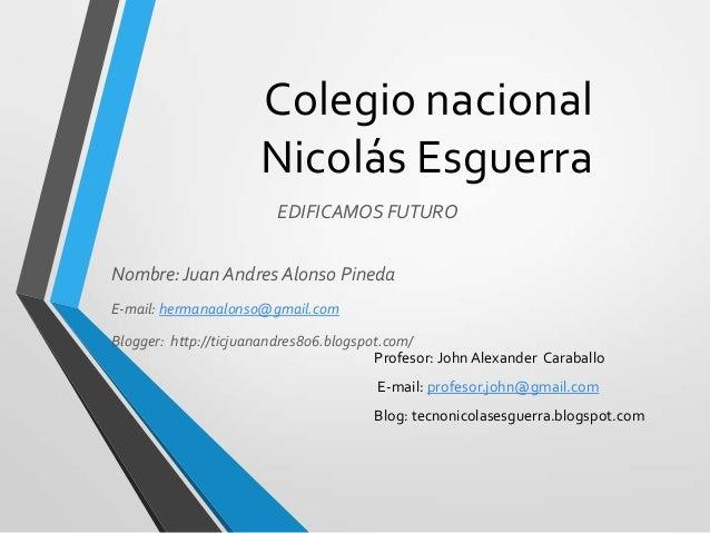 Colegio nacional Nicolás Esguerra EDIFICAMOS FUTURO Nombre: Juan Andres Alonso Pineda E-mail: hermanaalonso@gmail.com  Blo...