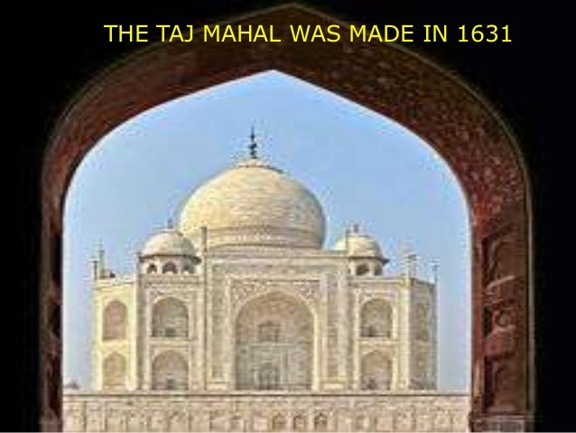 THE TAJ MAHAL WAS MADE IN 1631