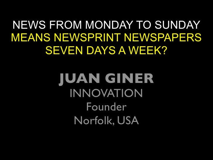 NEWS FROM MONDAY TO SUNDAY MEANS NEWSPRINT NEWSPAPERS     SEVEN DAYS A WEEK?        JUAN GINER        INNOVATION          ...