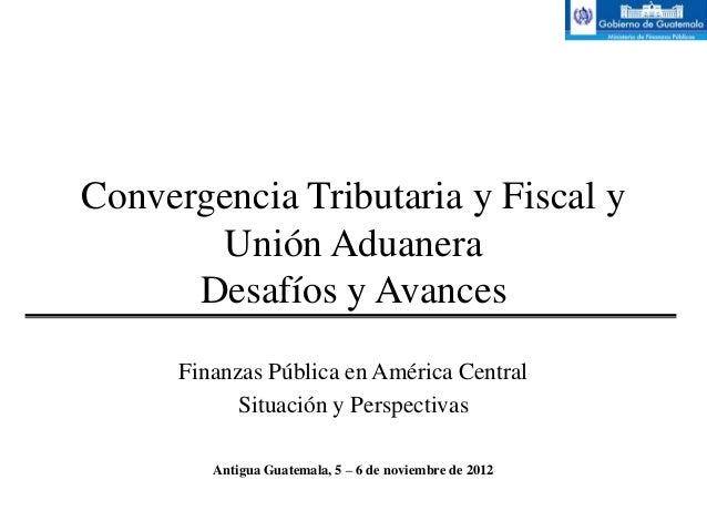 Convergencia Tributaria y Fiscal y       Unión Aduanera      Desafíos y Avances      Finanzas Pública en América Central  ...