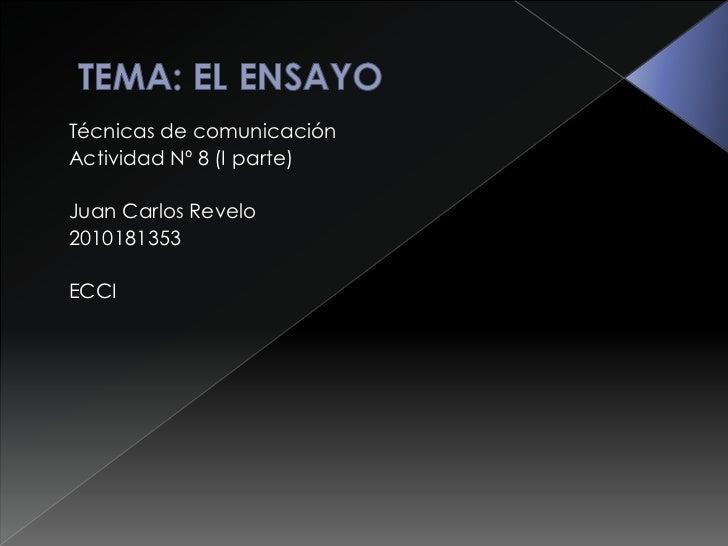 TEMA: EL ENSAYO<br />Técnicas de comunicación<br />Actividad Nº 8 (I parte)<br />Juan Carlos Revelo<br />2010181353<br...