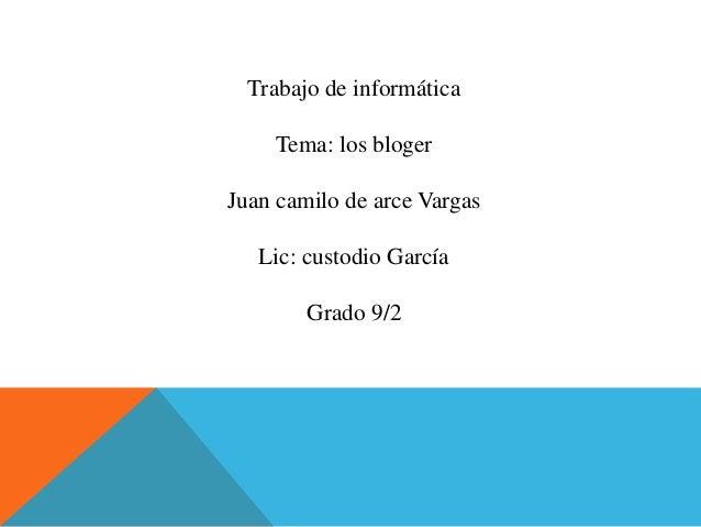 Trabajo de informática Tema: los bloger Juan camilo de arce Vargas Lic: custodio García Grado 9/2