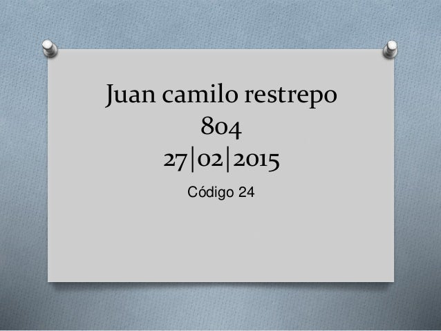 Juan camilo restrepo 804 27|02|2015 Código 24