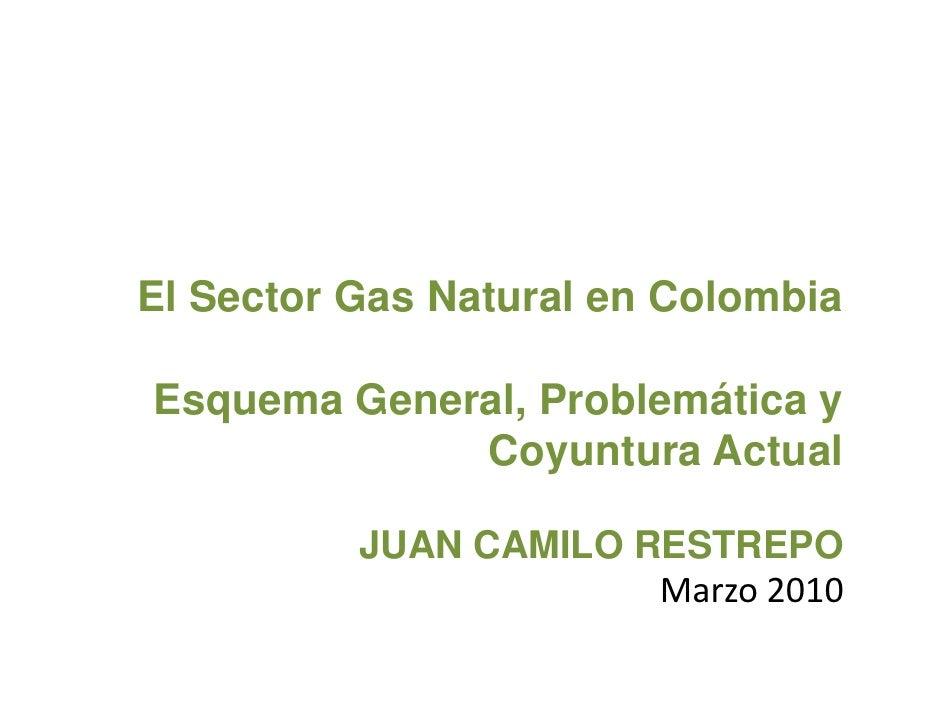 El Sector Gas Natural en Colombia  Esquema General, Problemática y              Coyuntura Actual            JUAN CAMILO RE...