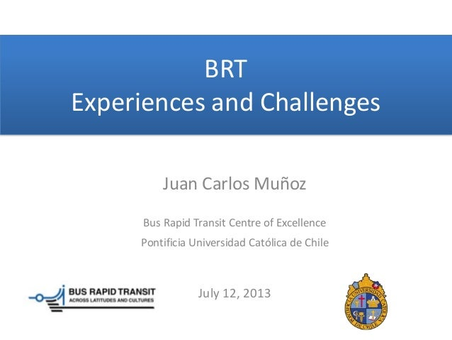 BRT Experiences and Challenges Juan Carlos Muñoz Bus Rapid Transit Centre of Excellence Pontificia Universidad Católica de...
