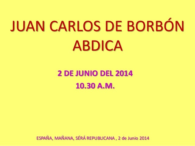 JUAN CARLOS DE BORBÓN ABDICA 2 DE JUNIO DEL 2014 10.30 A.M. ESPAÑA, MAÑANA, SÉRÁ REPUBLICANA , 2 de Junio 2014