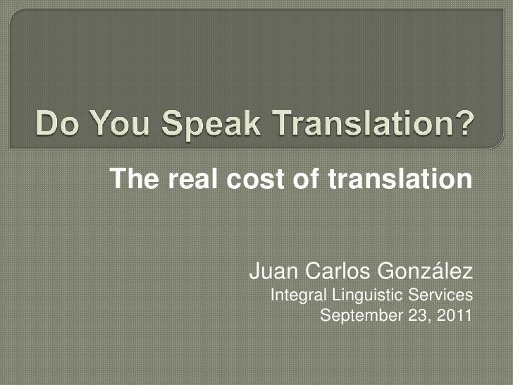 Do You Speak Translation?<br />The real cost of translation <br />Juan Carlos González<br />Integral Linguistic Services<b...