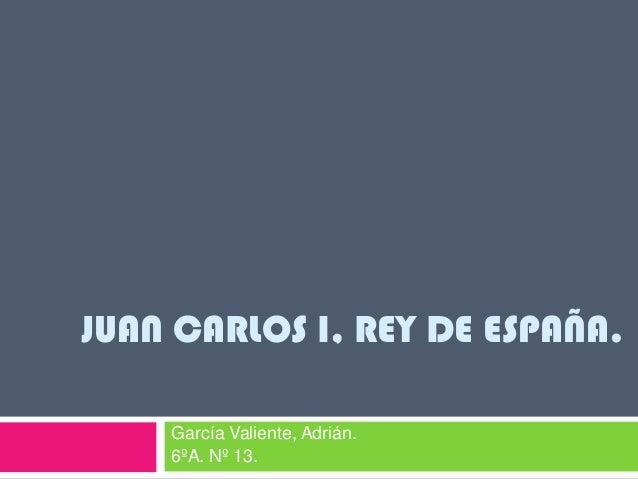 JUAN CARLOS I, REY DE ESPAÑA.García Valiente, Adrián.6ºA. Nº 13.