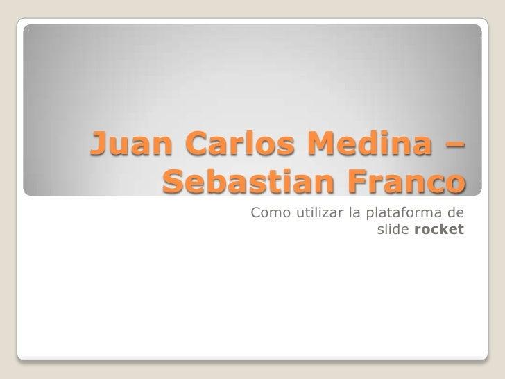 Juan Carlos Medina –   Sebastian Franco        Como utilizar la plataforma de                           slide rocket
