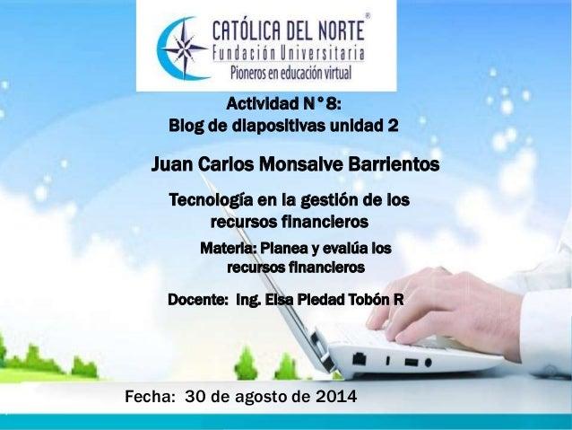 Actividad N°8:  Blog de diapositivas unidad 2  Juan Carlos Monsalve Barrientos  Tecnología en la gestión de los  recursos ...