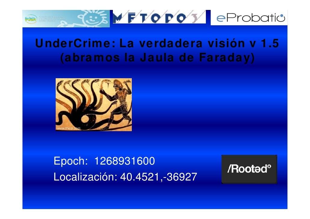 UnderCrime: La verdadera visión v 1.5    (abramos la Jaula de Faraday)       Epoch: 1268931600   Localización: 40.4521,-36...