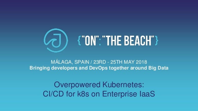 Overpowered Kubernetes: CI/CD for k8s on Enterprise IaaS MÁLAGA, SPAIN / 23RD - 25TH MAY 2018 Bringing developers and DevO...
