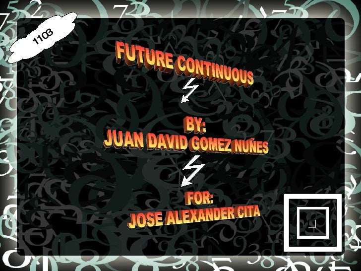 1103 FUTURE CONTINUOUS BY: JUAN DAVID GOMEZ NUÑES FOR: JOSE ALEXANDER CITA