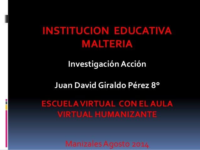 INSTITUCION EDUCATIVA  MALTERIA  Investigación Acción  Juan David Giraldo Pérez 8°  ESCUELA VIRTUAL CON EL AULA  VIRTUAL H...