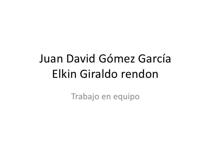 Juan David Gómez GarcíaElkin Giraldo rendon<br />Trabajo en equipo<br />