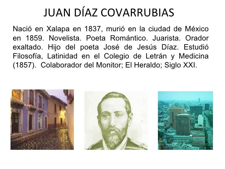 JUAN DÍAZ COVARRUBIAS Nació en Xalapa en 1837, murió en la ciudad de México en 1859. Novelista. Poeta Romántico. Juarista....