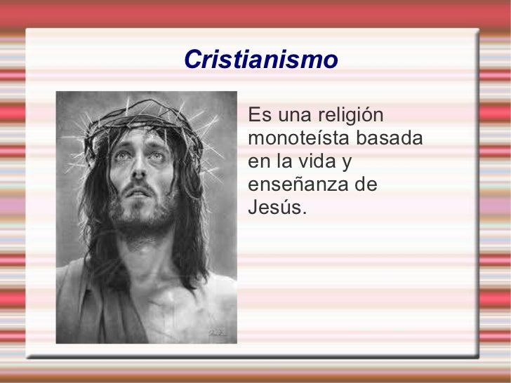 Cristianismo Es una religión  monoteísta basada  en la vida y  enseñanza de  Jesús.
