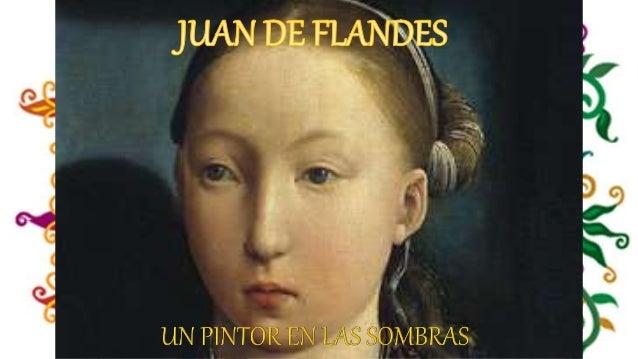 Juan de Flandes Pintor de la reina Isabel la Católica, está documentado en España a partir de 1496. De su vida anterior a ...