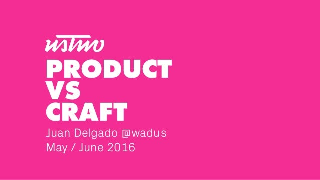 Juan Delgado @wadus May / June 2016 PRODUCT VS CRAFT