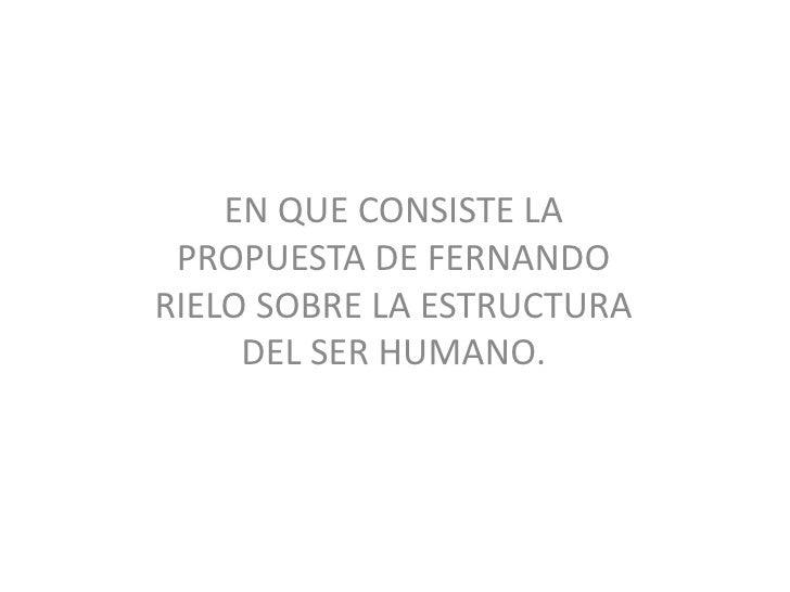 EN QUE CONSISTE LA PROPUESTA DE FERNANDO  RIELO SOBRE LA ESTRUCTURA DEL SER HUMANO.<br />