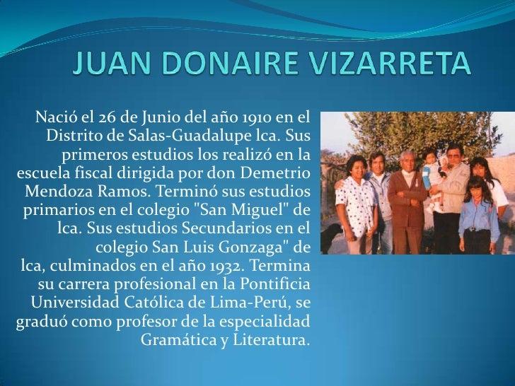 JUAN DONAIRE VIZARRETA<br /><br />Nació el 26 de Junio del año 1910 en el Distrito de Salas-Guadalupe lca. Sus primeros e...