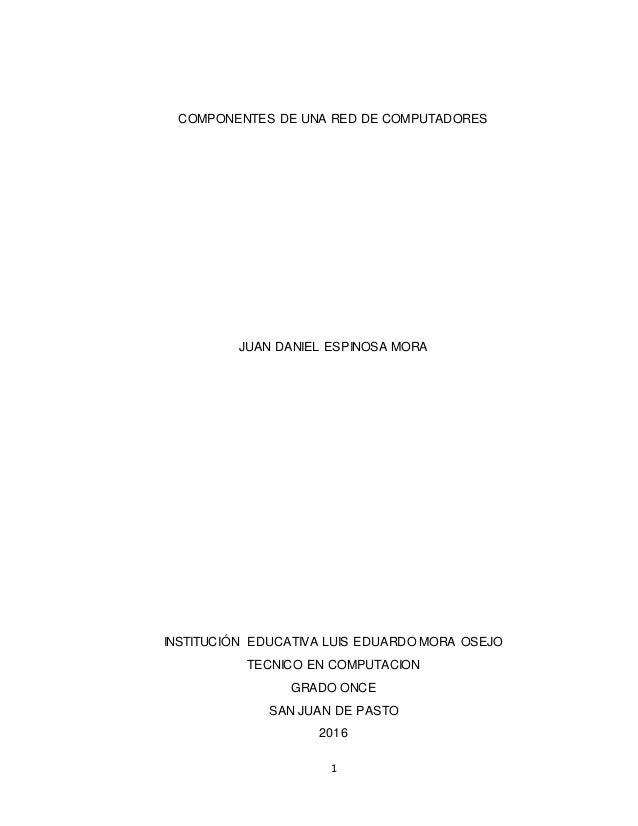 1 COMPONENTES DE UNA RED DE COMPUTADORES JUAN DANIEL ESPINOSA MORA INSTITUCIÓN EDUCATIVA LUIS EDUARDO MORA OSEJO TECNICO E...
