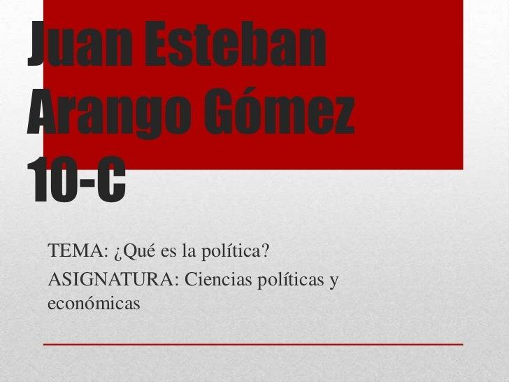 Juan EstebanArango Gómez10-CTEMA: ¿Qué es la política?ASIGNATURA: Ciencias políticas yeconómicas