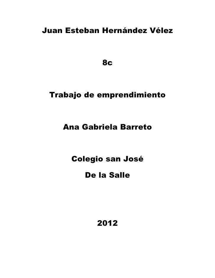 Juan Esteban Hernández Vélez             8c Trabajo de emprendimiento    Ana Gabriela Barreto      Colegio san José       ...