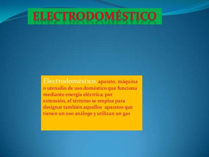 electrodoméstico<br />Electrodoméstico,aparato,máquinaoutensilio de uso doméstico que funciona mediante energía eléctr...