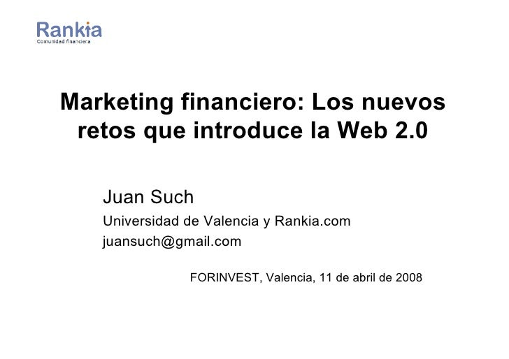 Marketing financiero: Los nuevos  retos que introduce la Web 2.0     Juan Such    Universidad de Valencia y Rankia.com    ...