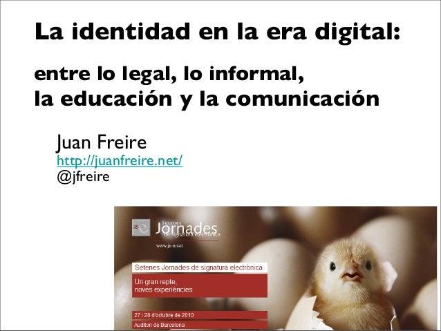 La identidad en la era digital: entre lo legal, lo informal, la educación y la comunicación Juan Freire http://juanfreire....