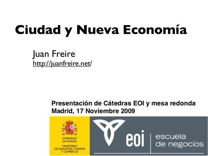 Ciudad y Nueva Economía   Juan Freire   http://juanfreire.net/             Presentación de Cátedras EOI y mesa redonda    ...
