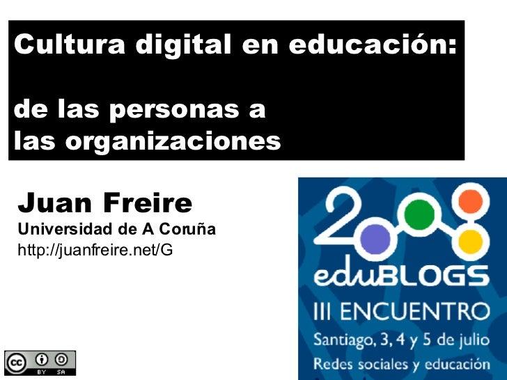 Cultura digital en educación: de las personas a las organizaciones Juan Freire Universidad de A Coruña http://juanfreire.n...