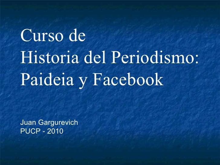 Curso de Historia del Periodismo: Paideia y Facebook Juan Gargurevich PUCP - 2010