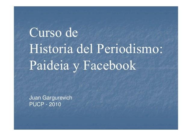 Curso de Historia del Periodismo: Paideia y FacebookPaideia y Facebook Juan Gargurevich PUCP - 2010