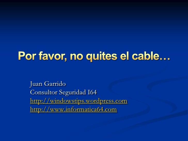 Por favor, no quites el cable…<br />Juan Garrido<br />Consultor Seguridad I64<br />http://windowstips.wordpress.com<br />h...
