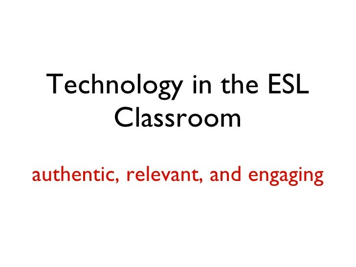 Technology in the ESL Classroom authentic, relevant, and engaging