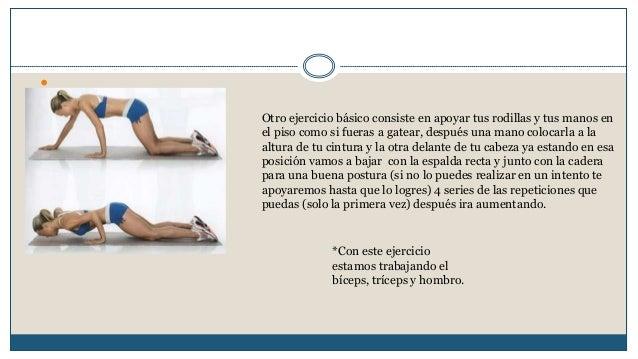   Otro ejercicio básico consiste en apoyar tus rodillas y tus manos en  el piso como si fueras a gatear, después una mano...