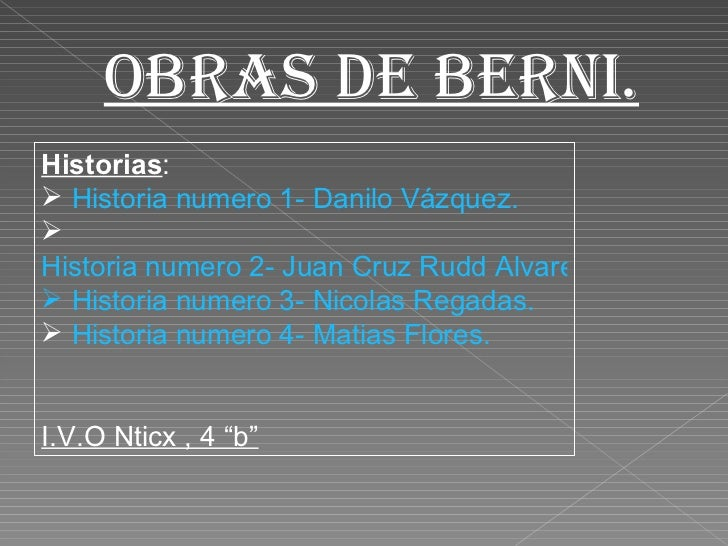 Obras de Berni. <ul><li>Historias : </li></ul><ul><li>Historia numero 1- Danilo Vázquez. </li></ul><ul><li>Historia numero...