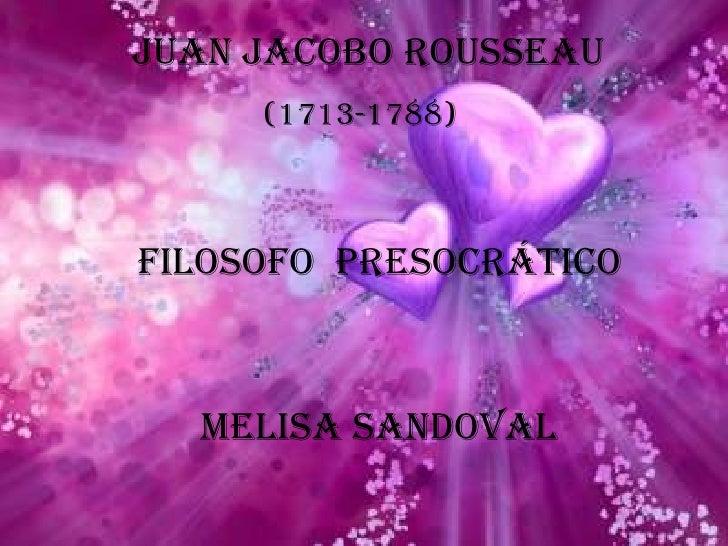 Juan Jacobo Rousseau<br />(1713-1788)<br />Filosofo  presocrático<br />Melisa Sandoval<br />