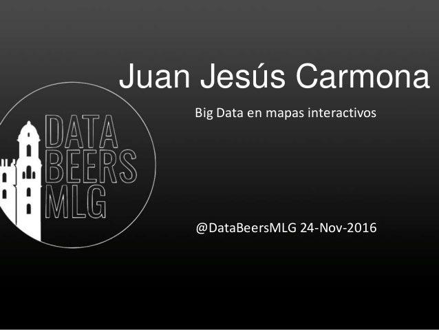 Juan Jesús Carmona Big Data en mapas interactivos @DataBeersMLG 24-Nov-2016