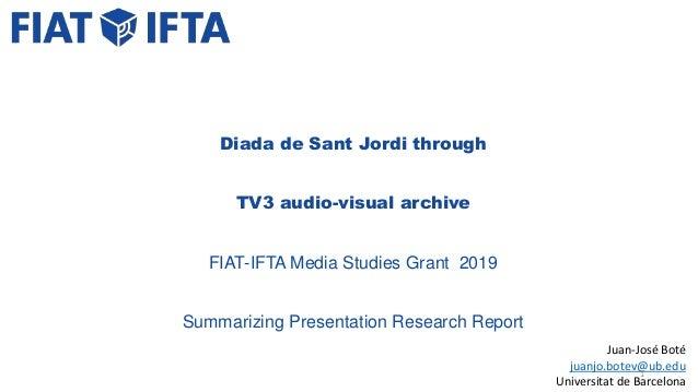 Juan-José Boté juanjo.botev@ub.edu Universitat de Barcelona Diada de Sant Jordi through TV3 audio-visual archive FIAT-IFTA...
