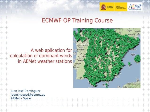 ECMWF OP Training Course Juan José Domínguez jdominguezd@aemet.es AEMet – Spain A web aplication for calculation of domina...