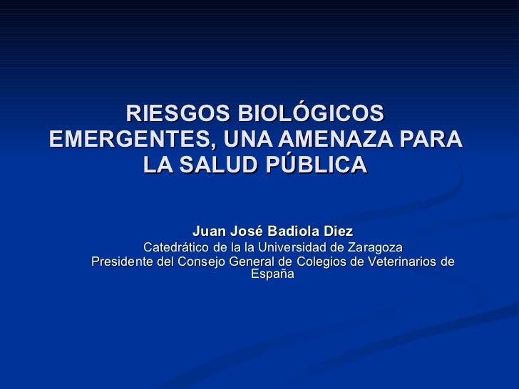 RIESGOS BIOLÓGICOS EMERGENTES, UNA AMENAZA PARA LA SALUD PÚBLICA Juan José Badiola Diez Catedrático de la la Universidad d...